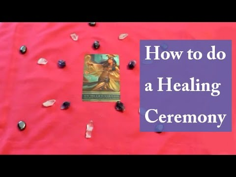 How to Do a Healing Ceremony: Release what you no longer need and magnetize what you do want