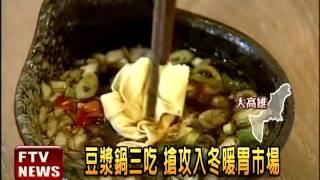 豆漿鍋三吃 搶攻冬天鍋物市場-民視新聞