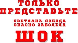 Шок Светлана Лобода заболела опасным заболеванием