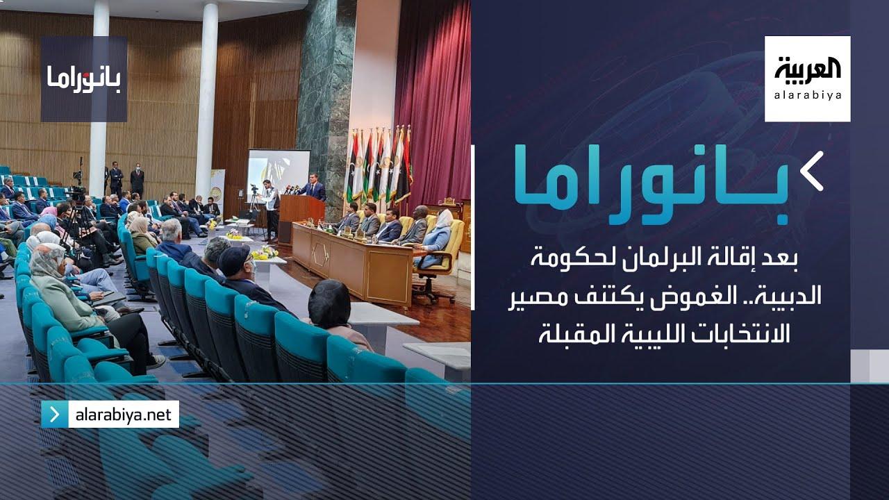 بانوراما | بعد إقالة البرلمان لحكومة الدبيبة.. الغموض يكتنف مصير الانتخابات الليبية المقبلة