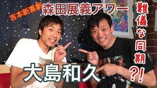 吉本新喜劇の森田展義が今回は 6年ぶりに同期の大島和久くんをゲストに...