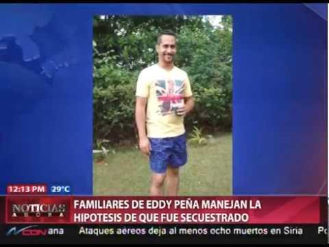 Familiares de Eddy Peña manejan la hipótesis de que fue secuestrado