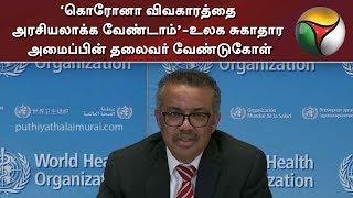 'கொரோனா விவகாரத்தை அரசியலாக்க வேண்டாம்'-உலக சுகாதார அமைப்பின் தலைவர் வேண்டுகோள்