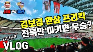 K리그 직관 Vlog : FC서울 vs 울산현대 | 환…