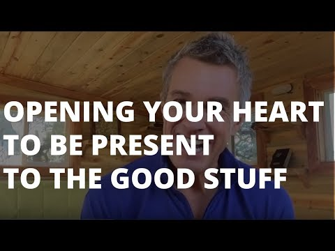 Opening Your Heart to Be Present to the Good Stuff