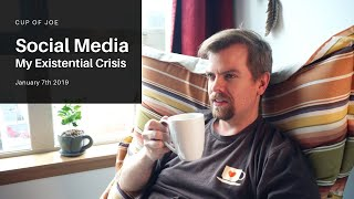 Social Media - My Existential Crisis - Cup of Joe - January 21st 2019