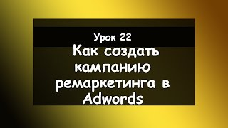 Урок 22׃ Как создать кампанию ремаркетинга в Adwords