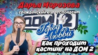Дарья Морозова — гражданский корреспондент.  Как проходит кастинг на ДОМ-2
