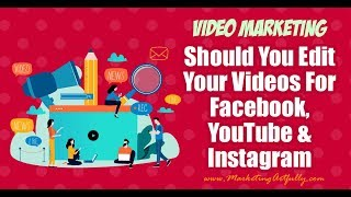 Should You Edit Your Videos For Length for Facebook, YouTube and Instagram