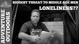 Biggest Threat To Middle Aged Men ~ Loneliness?