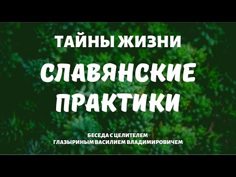 Тайны жизни. Славянские практики. Беседа с целителем Глазыриным Василием Владимировичем.