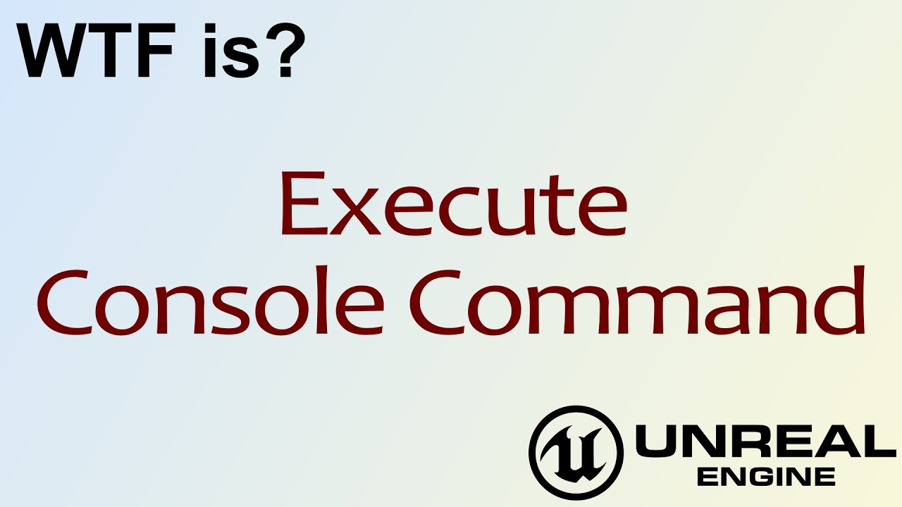 WTF Is? Execute Console Command in Unreal Engine 4 ( UE4 )