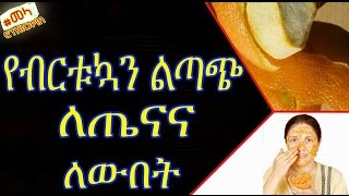 Benefits of  Orange Peel for Health and Beauty - የብርቱኳን ልጣጭ ለጤናና ለውበት