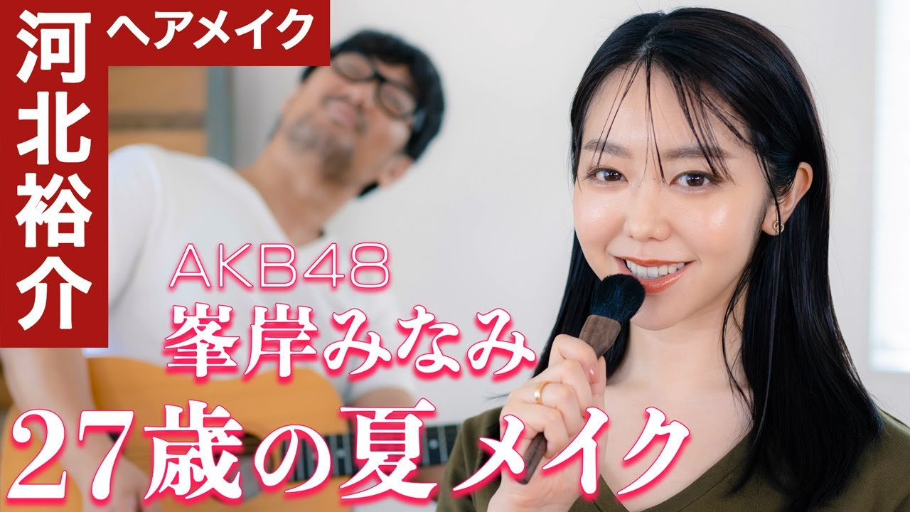 【AKB48峯岸みなみ×河北裕介 最新夏メイク】超簡単‼︎カラーラインとシースルーバングで速攻お洒落顔‼︎ 『27歳の夏メイク』