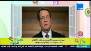 صباح الورد - رئيس قبرص يهنئ الرئيس السيسي هاتفياً باكتشاف حقل الغاز الطبيعي الجديد في البحر المتوسط