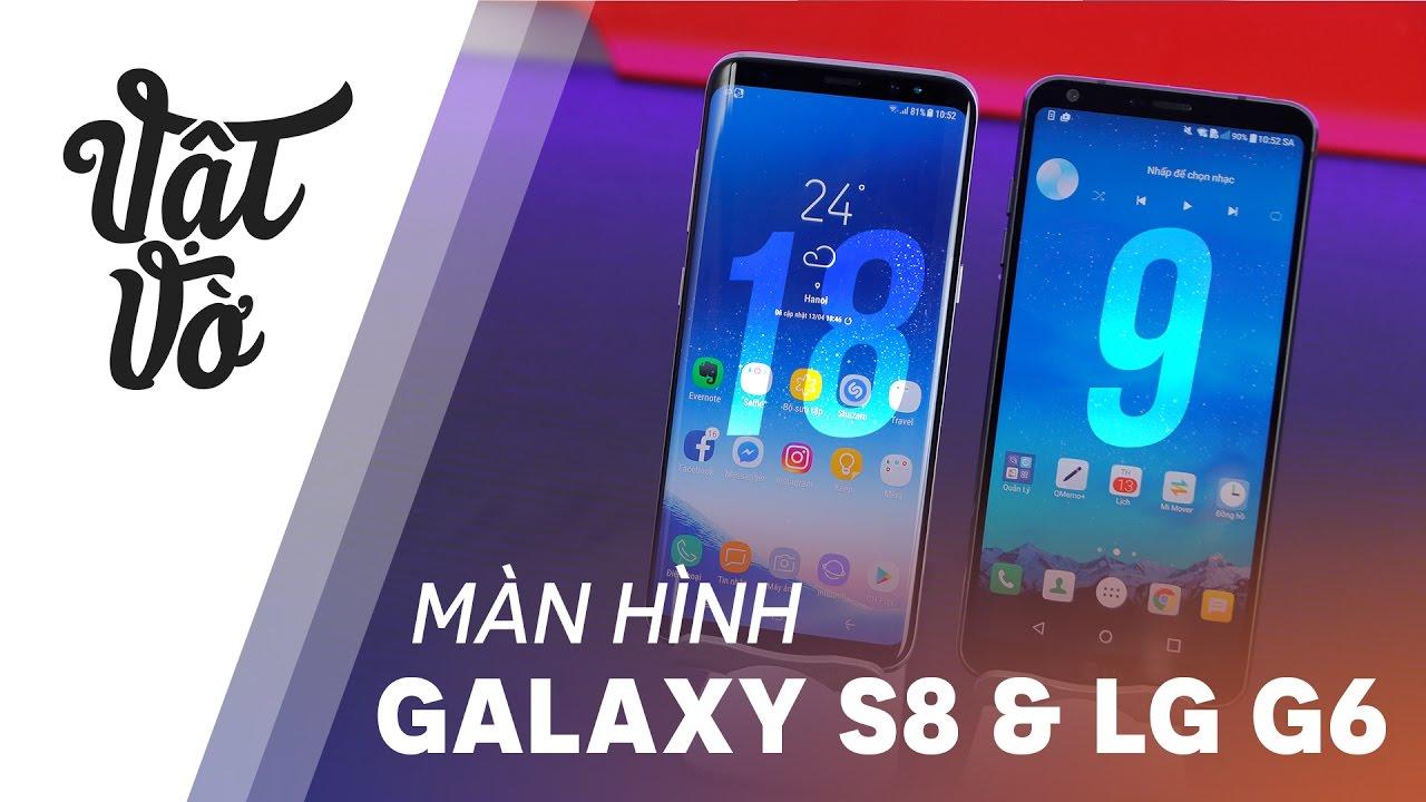 Vật Vờ| Ưu và nhược điểm của màn hình 18.5:9 Galaxy S8 và 18:9 LG G6