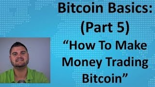 "Bitcoin Basics (Part 5) - ""How To Make Money Trading Bitcoin"""
