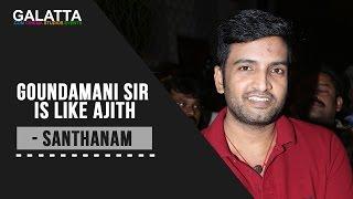 Goundamani sir is like Ajith - Santhanam