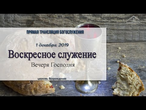 1 декабря 2019 - Воскресное служение ( Вечеря Господня )