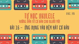 Ukulele - Bài 16 - Ứng dụng ngay vào đệm hát