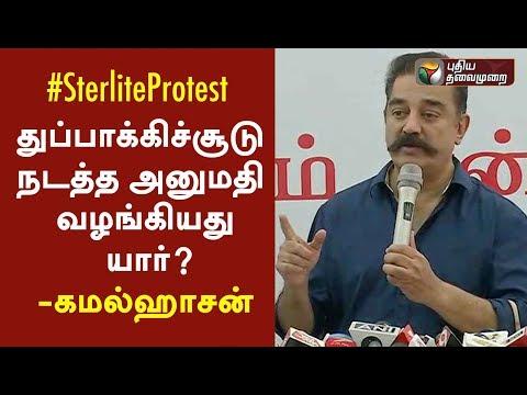 துப்பாக்கிச்சூடு நடத்த அனுமதி வழங்கியது யார்? - கமல்ஹாசன் | Kamal Press Meet On Sterlite Protest