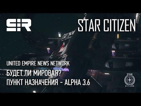Star Citizen: UENN  — Будет ли мировая? | Пункт назначения - Alpha 3.6 | P.3.5.1