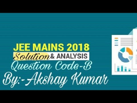 JEE Mains 2018 solution & Analysis (Question Code-B)