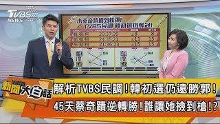 【新聞大白話】解析TVBS民調!韓初選仍遠勝郭!45天蔡奇蹟逆轉勝!誰讓她撿到槍!?