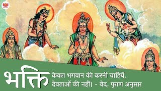 भक्ति केवल भगवान की करनी चाहियें, देवताओं की नहीं। - वेद, पुराण अनुसार | Worship only God not deity.