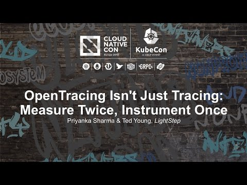 OpenTracing Isn't Just Tracing: Measure Twice, Instrument Once [B] - Priyanka Sharma & Ted Young