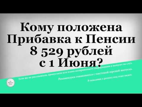 Кому положена Прибавка к Пенсии 8 529 рублей с 1 Июня