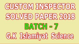 Custom Inspector paper 2018 (Batch - 7) GK Islamiyat and Science part : Solved