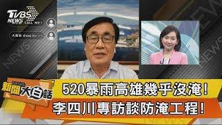 【新聞大白話】520暴雨高雄幾乎沒淹!李四川專訪談防淹工程!