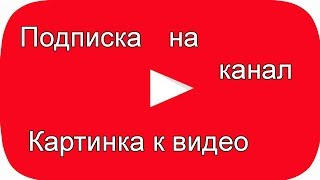 Картинка к видео, подписка на канал