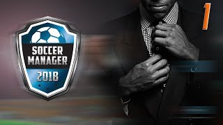 NEW BEGINNINGS! | Soccer Manager 2018 Gameplay Episode 1