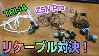 イヤホン対決! ZSN Pro ノーマルとリケーブルの違いと、TRI-i4 リケーブルとの違い