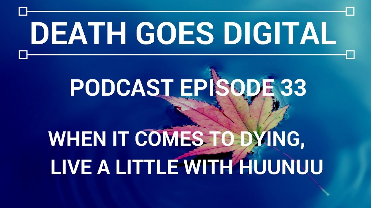 Death Goes Digital Podcast - EP 33 - When it comes to dying, live a little with Huunuu