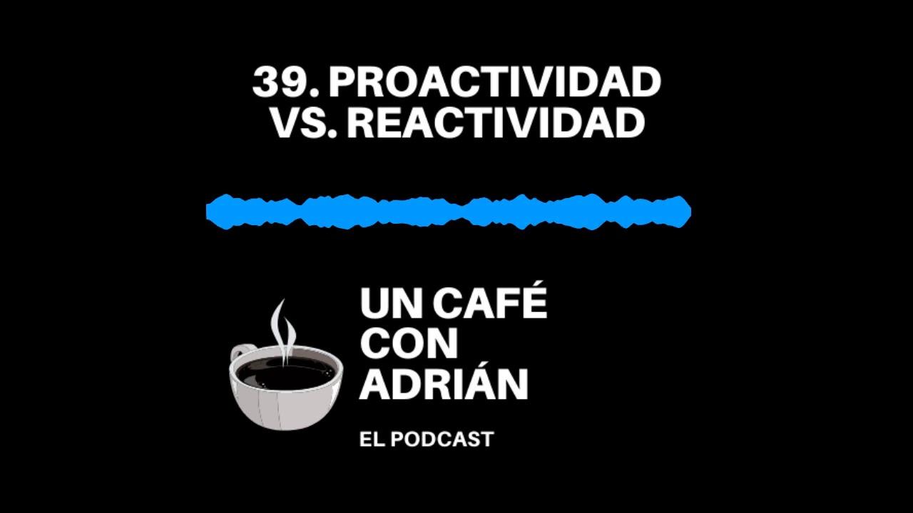 39. Proactividad Vs  Reactividad - Un café con Adrián