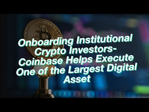 Onboarding Institutional Crypto Investors- Coinbase Helps Execute One of the Largest Digital Asset