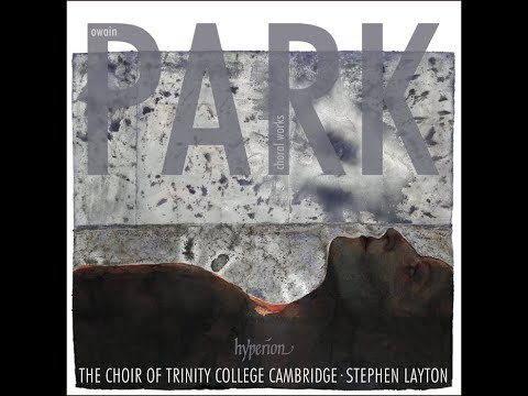 Owain Park - Choral Works - Trinity College Choir Cambridge, Stephen Layton (conductor)