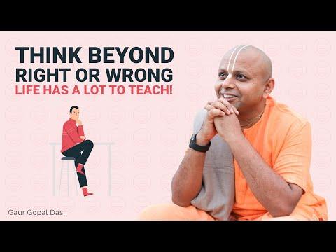 Think Beyond Right Or Wrong, Life Has A Lot To Teach! Gaur Gopal Das
