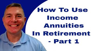 How To Use Income Annuities In Your Retirement Plan - Part 1
