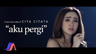 Aku Pergi - Cita Citata ( Official Music Video )