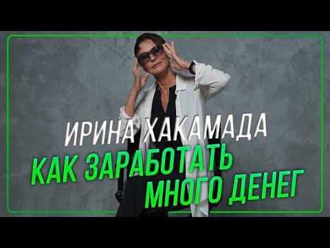 Ирина ХАКАМАДА | Как заработать много денег