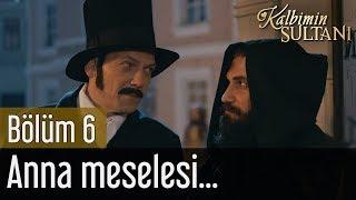 Kalbimin Sultanı 6. Bölüm - Anna Meselesi...
