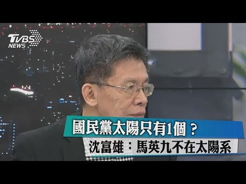 國民黨太陽只有1個? 沈富雄:馬英九不在太陽系