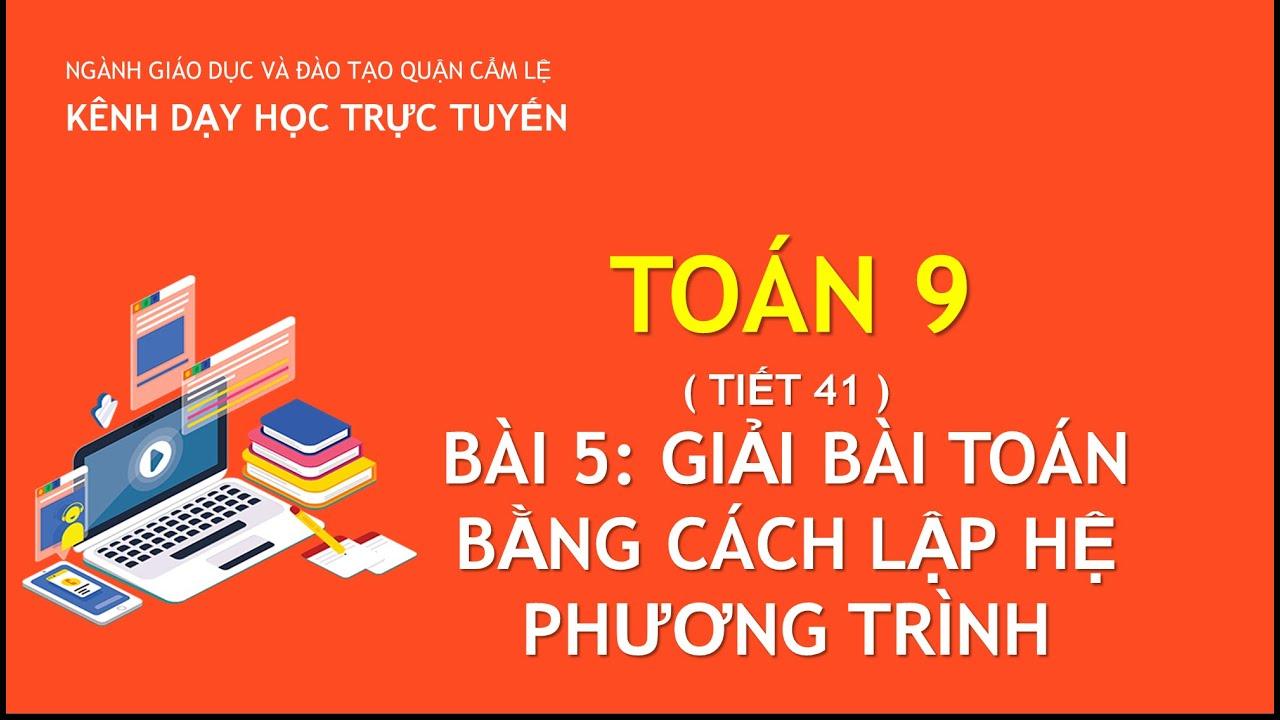 TOÁN 9 – TIẾT 41 – BÀI 5: GIẢI BÀI TOÁN BẰNG CÁCH LẬP HỆ PHƯƠNG TRÌNH   DẠY HỌC TRỰC TUYẾN CẨM LỆ