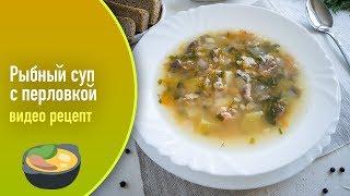 Рыбный суп с перловкой — видео рецепт