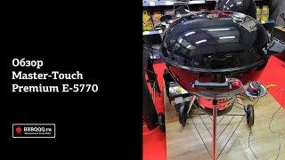 Обзор гриля Weber Master Touch Premium E-5770