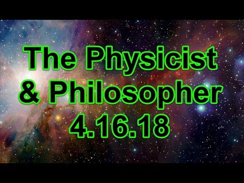 The Physicist & Philosopher 4/16/18
